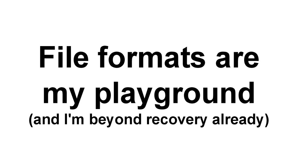 File formats are my playground (and I'm beyond ...