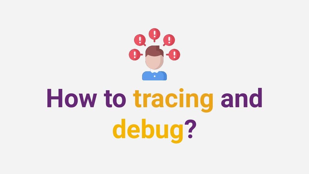 How to tracing and debug?