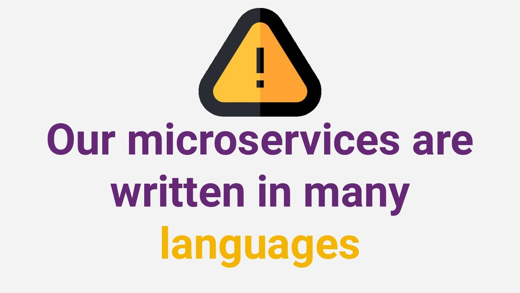 Our microservices are written in many languages