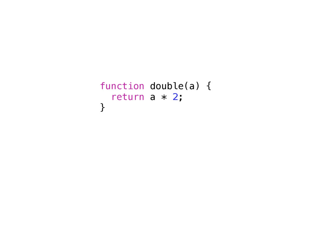 function double(a) { return a * 2; }