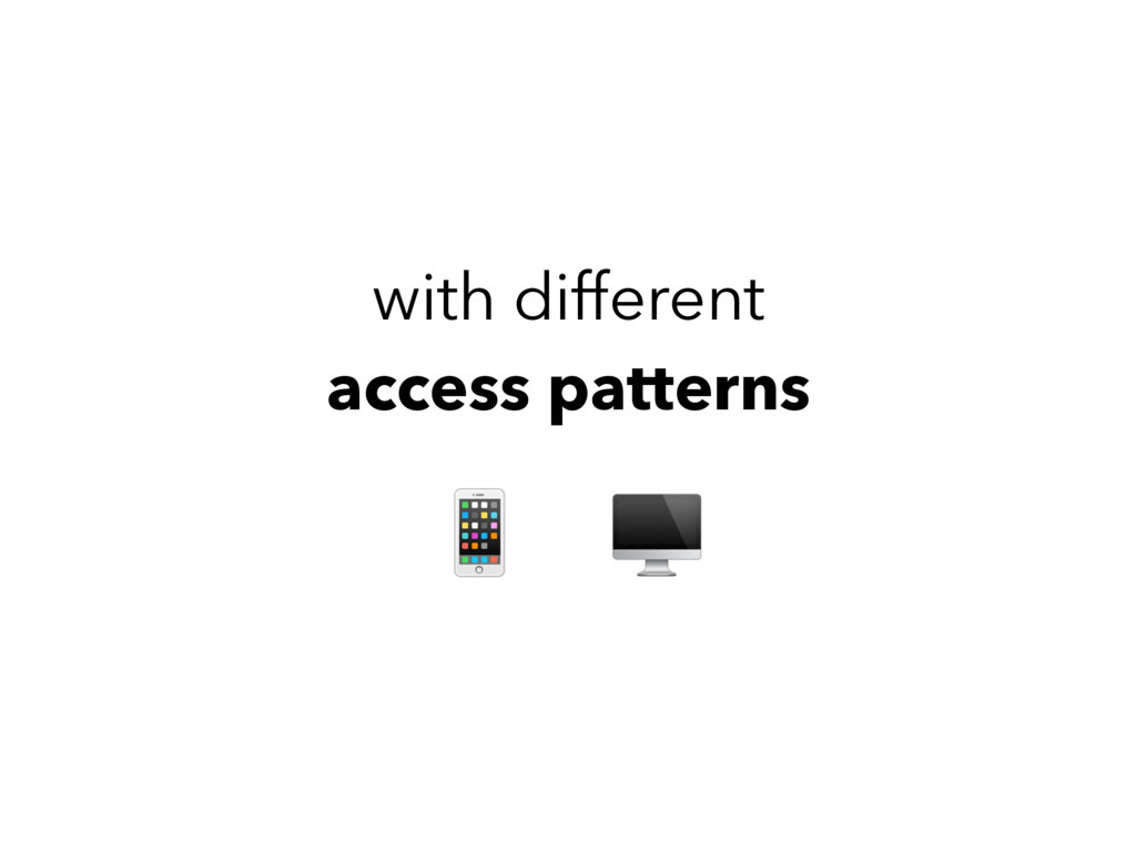with different access patterns