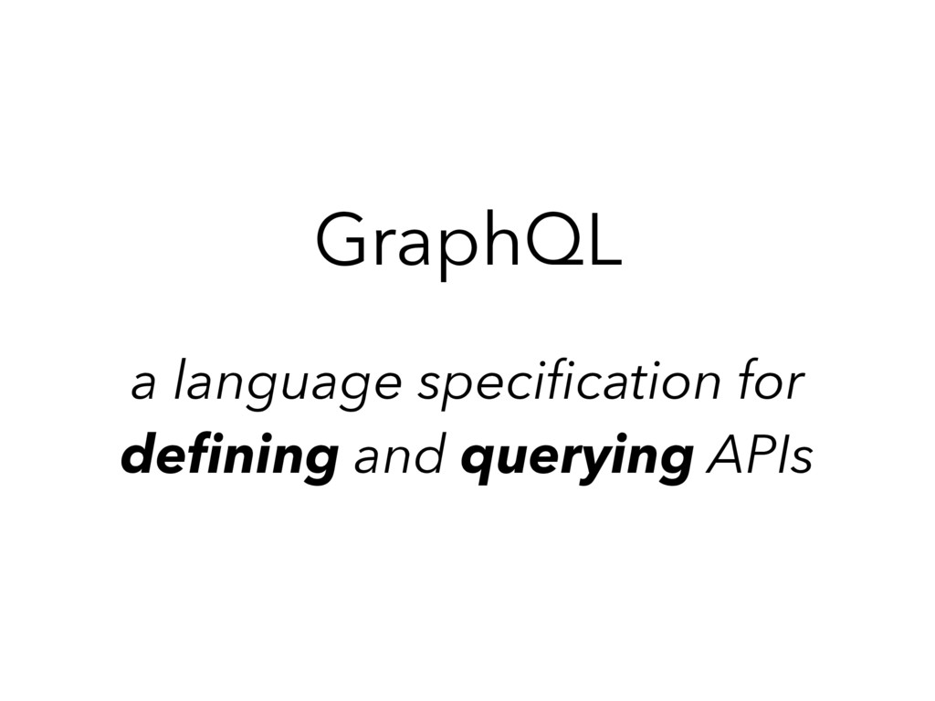 GraphQL a language specification for  defining a...
