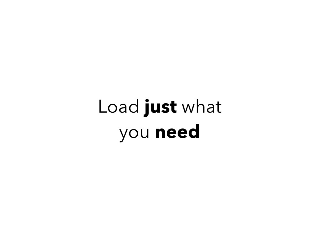 Load just what you need