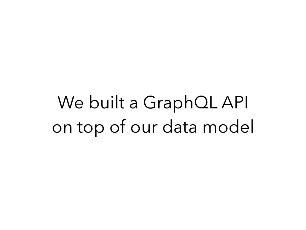 We built a GraphQL API on top of our data model