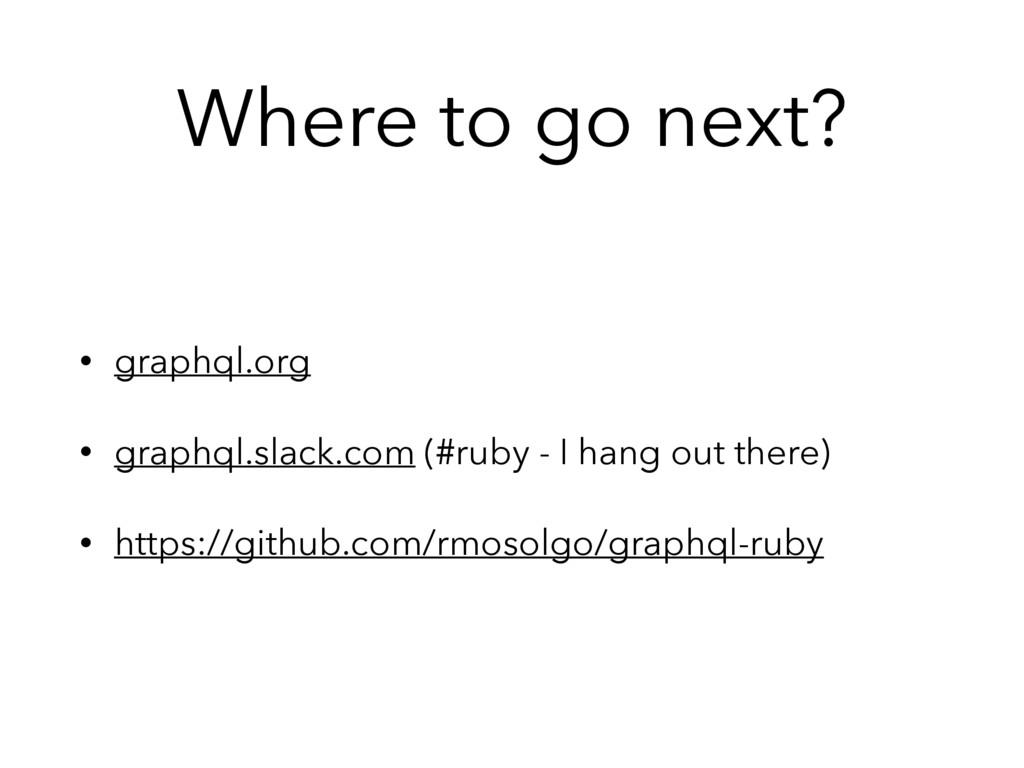 Where to go next? • graphql.org • graphql.slack...