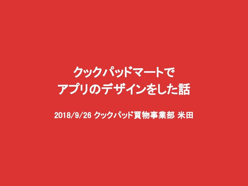 クックパッドマートで アプリのデザインをした話 2018/9/26 クックパッド買物事業部 米田