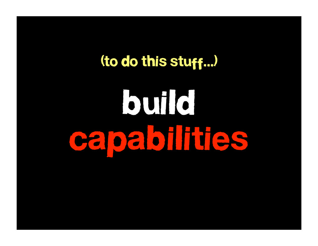 build capabilities (to do this stuff...)