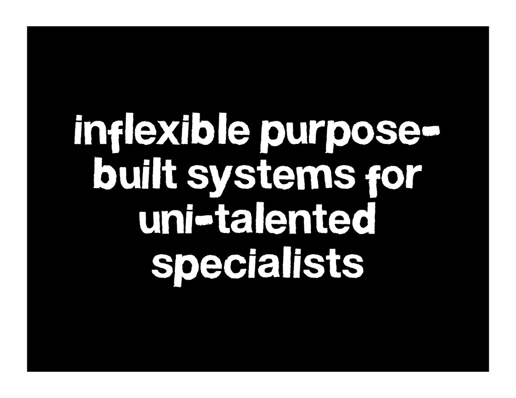 inflexible purpose- built systems for uni-talen...