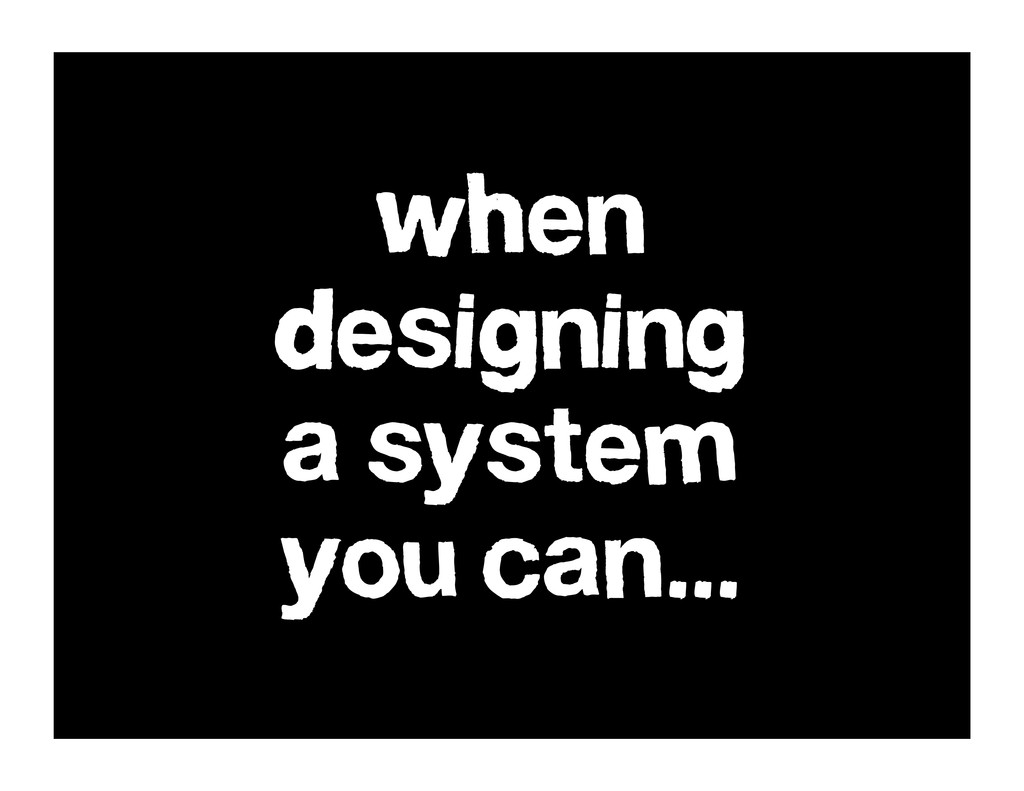 when designing a system you can...