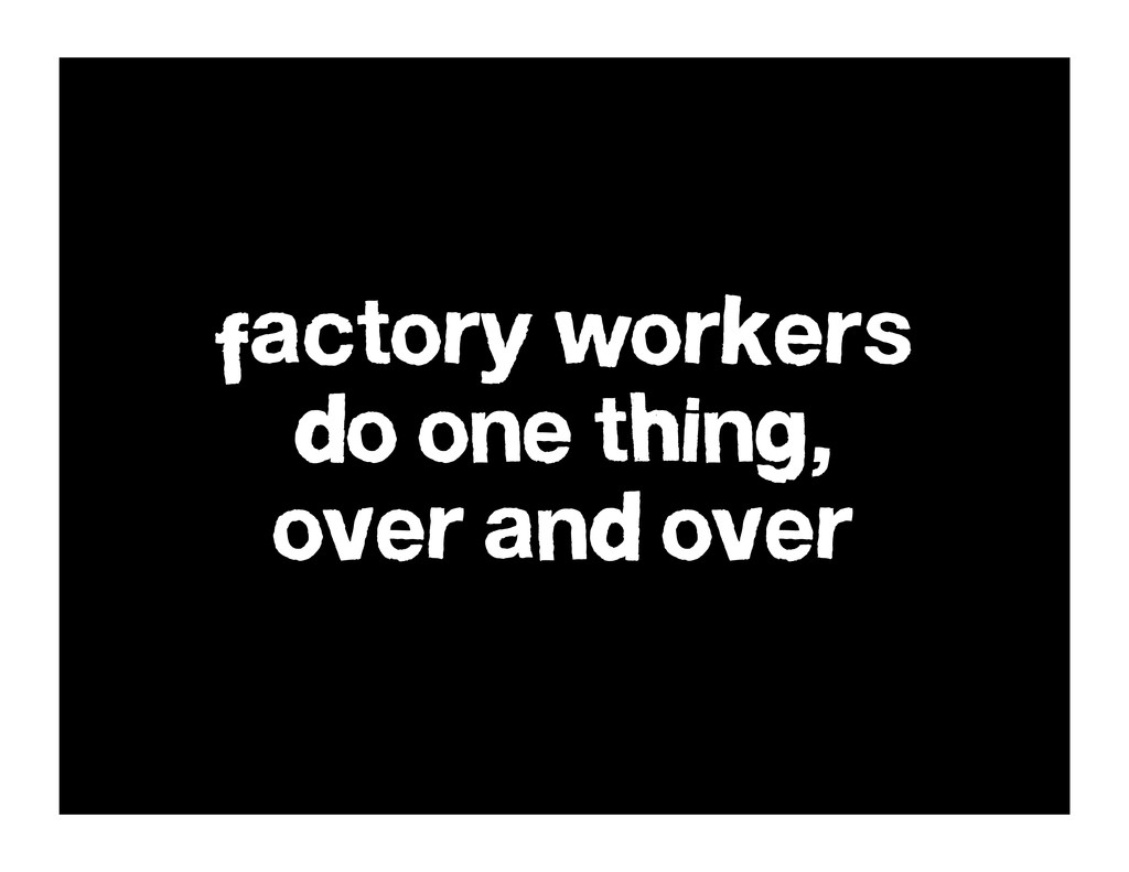 factory workers do one thing, over and over