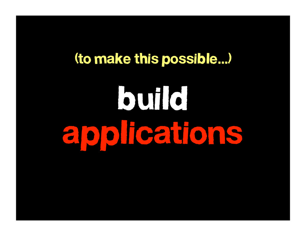 build applications (to make this possible...)