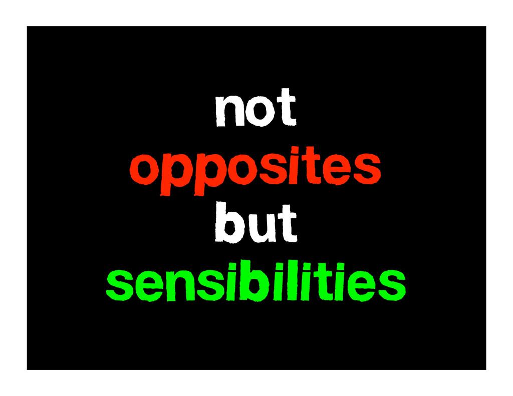 not opposites but sensibilities