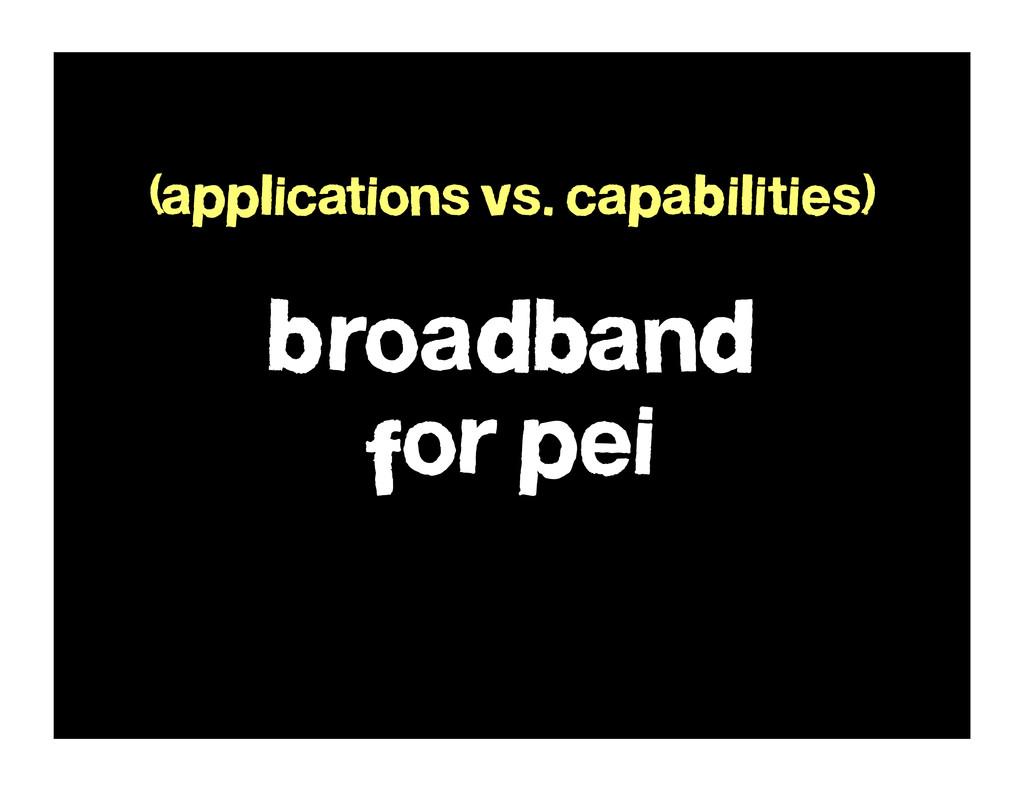 broadband for pei (applications vs. capabilitie...