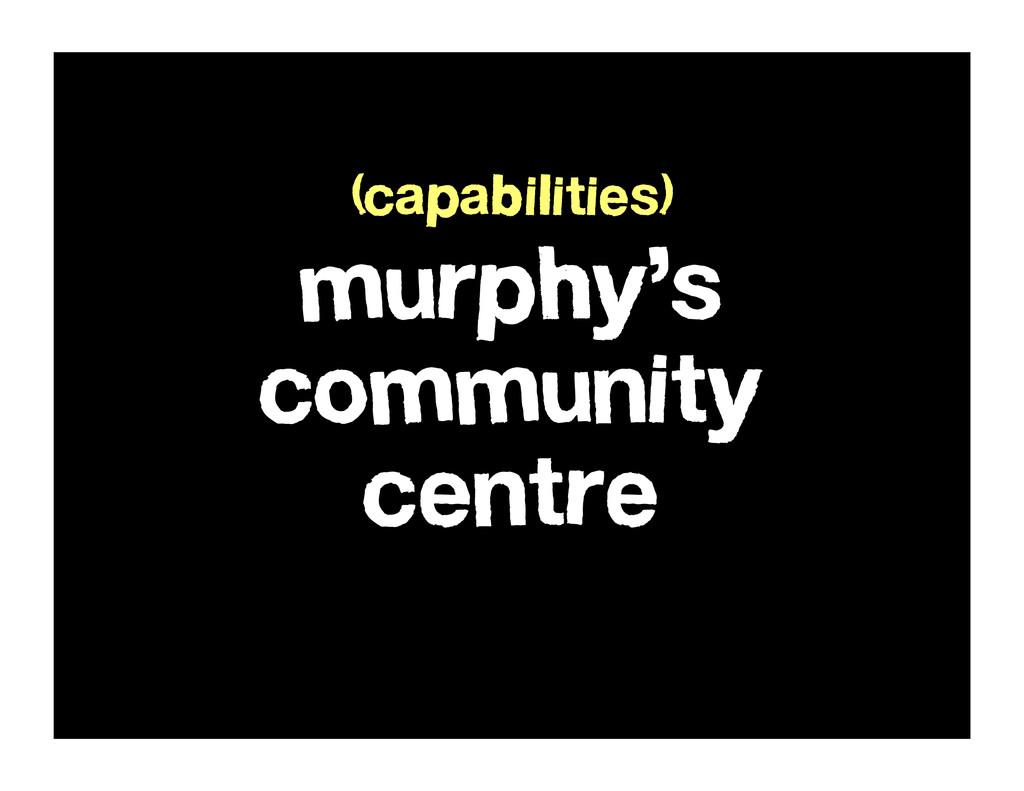 murphy's community centre (capabilities)