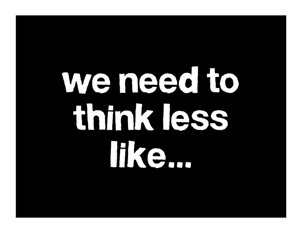 we need to think less like...