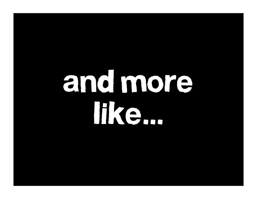and more like...