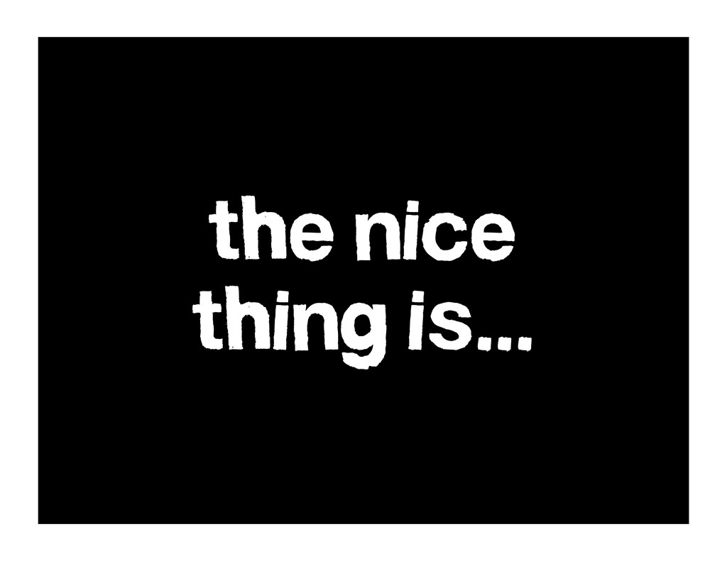 the nice thing is...