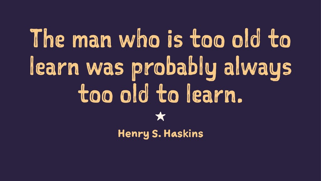 The man who is too old to learn was probably al...