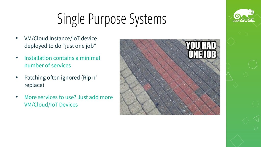 Single Purpose Systems ● VM/Cloud Instance/IoT ...