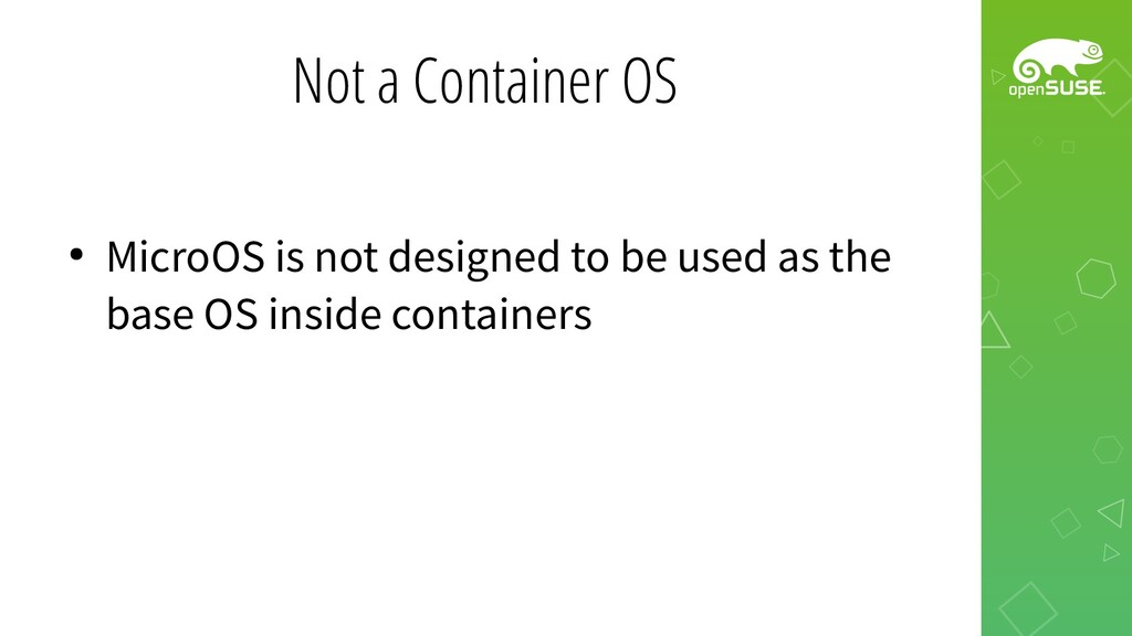 Not a Container OS ● MicroOS is not designed to...