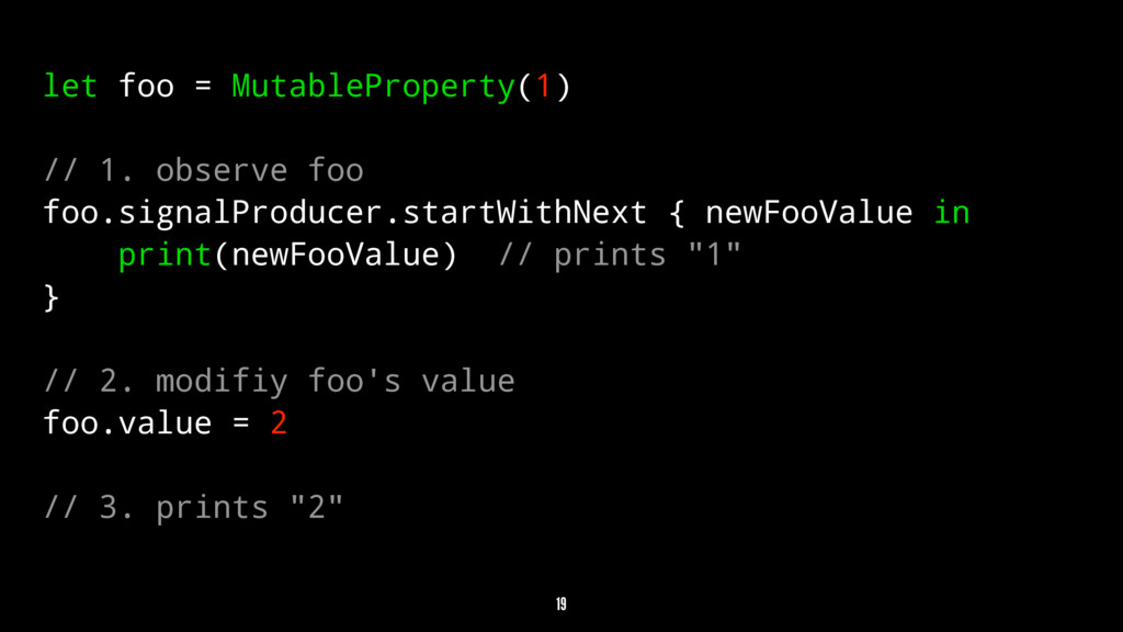 let foo = MutableProperty(1) // 1. observe foo ...
