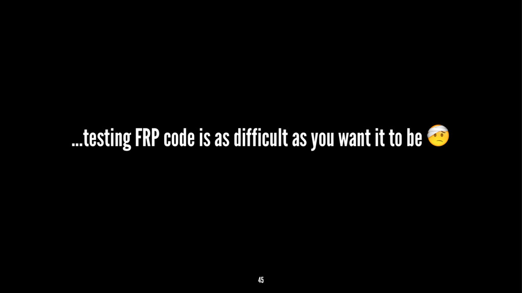 ...testing FRP code is as difficult as you want...