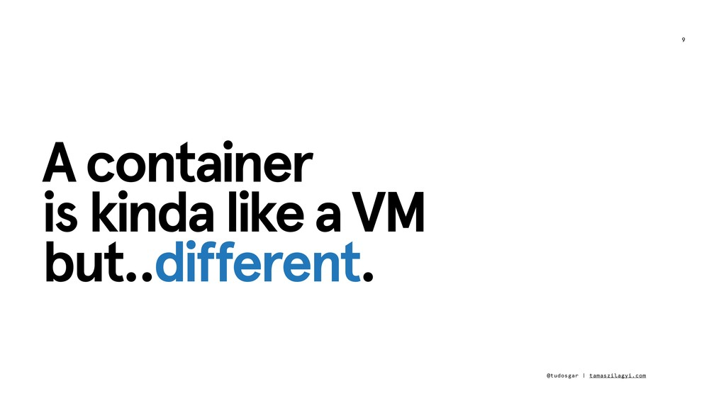 9 A container is kinda like a VM but..different...