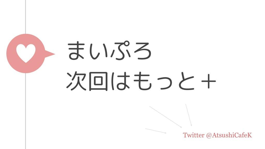 まいぷろ 次回はもっと+ Twitter @AtsushiCafeK