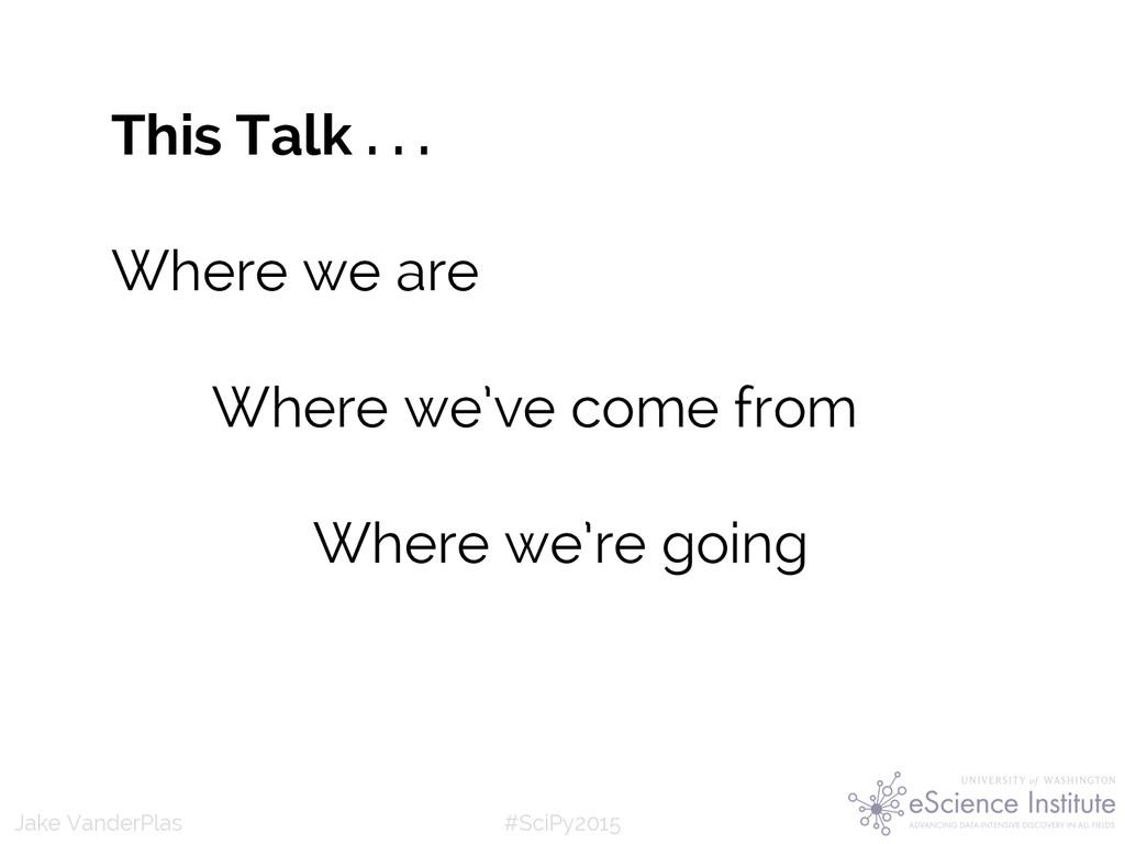 #SciPy2015 Jake VanderPlas This Talk . . . Wher...