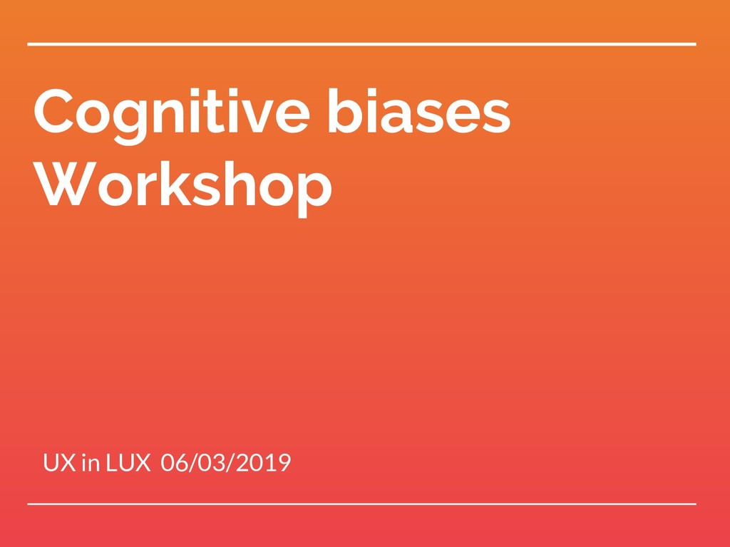 Cognitive biases Workshop UX in LUX 06/03/2019
