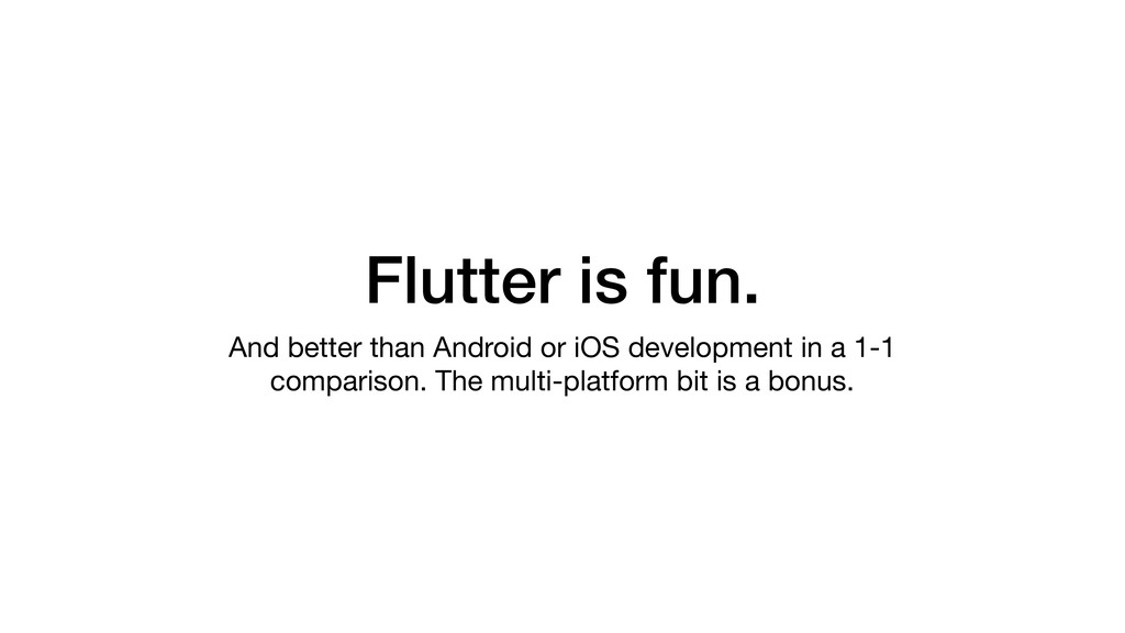 Flutter is fun. And better than Android or iOS ...