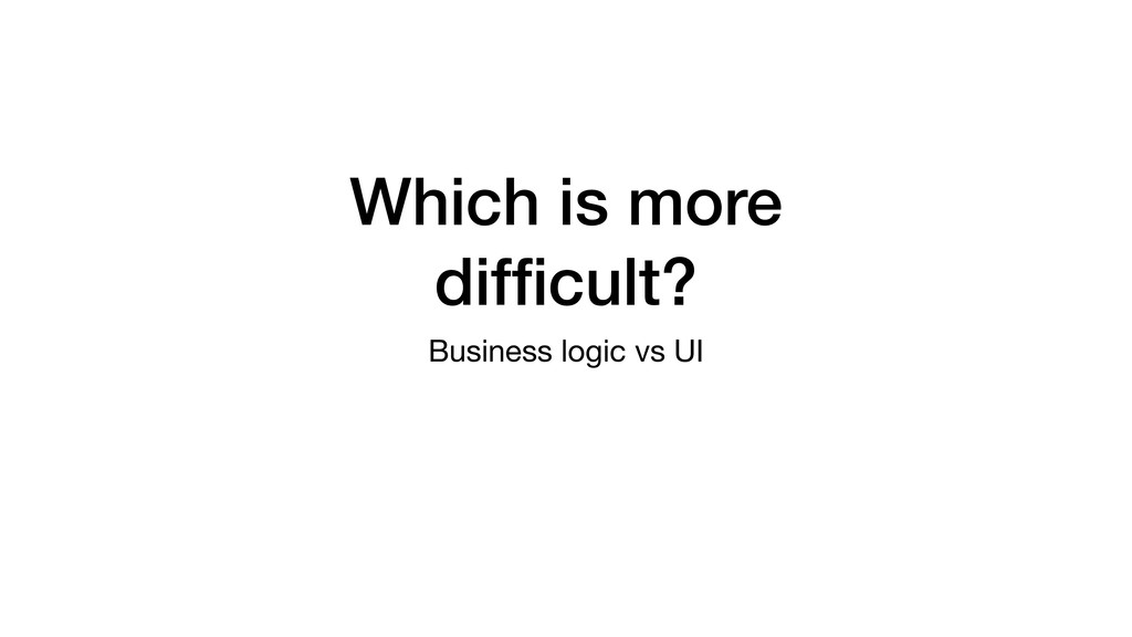 Which is more difficult? Business logic vs UI