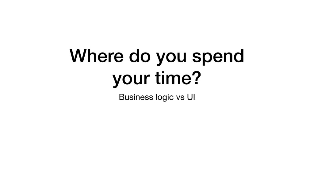 Where do you spend your time? Business logic vs...