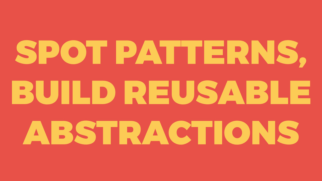 SPOT PATTERNS, BUILD REUSABLE ABSTRACTIONS