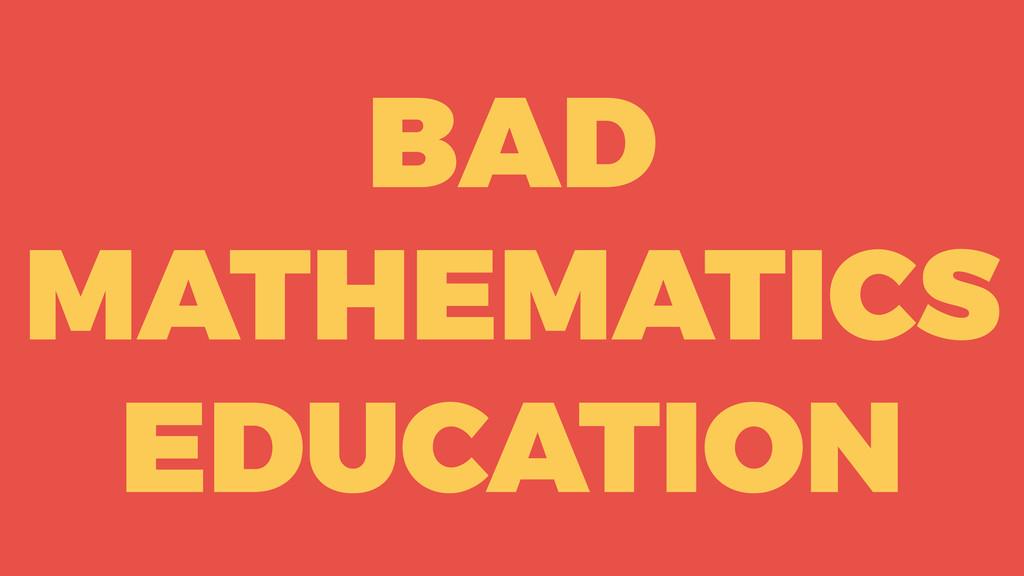BAD MATHEMATICS EDUCATION