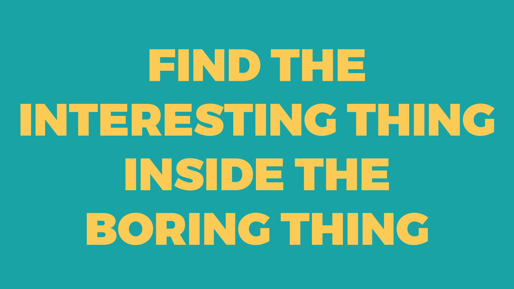 FIND THE INTERESTING THING INSIDE THE BORING TH...