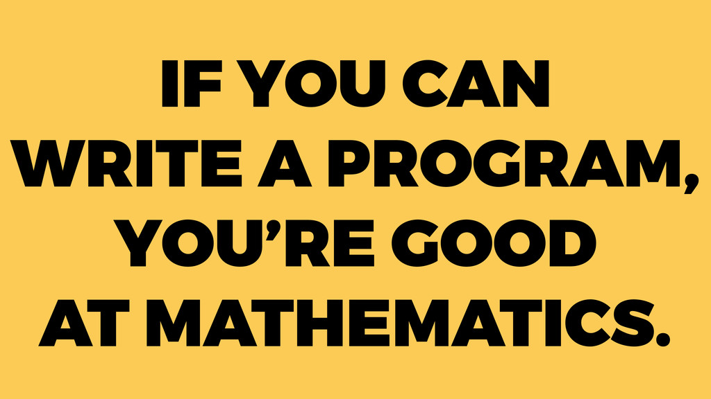 IF YOU CAN WRITE A PROGRAM, YOU'RE GOOD AT MATH...
