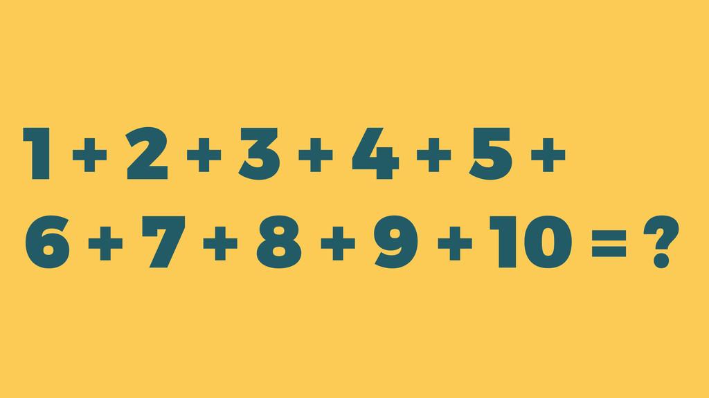 1 + 2 + 3 + 4 + 5 + 6 + 7 + 8 + 9 + 10 = ?
