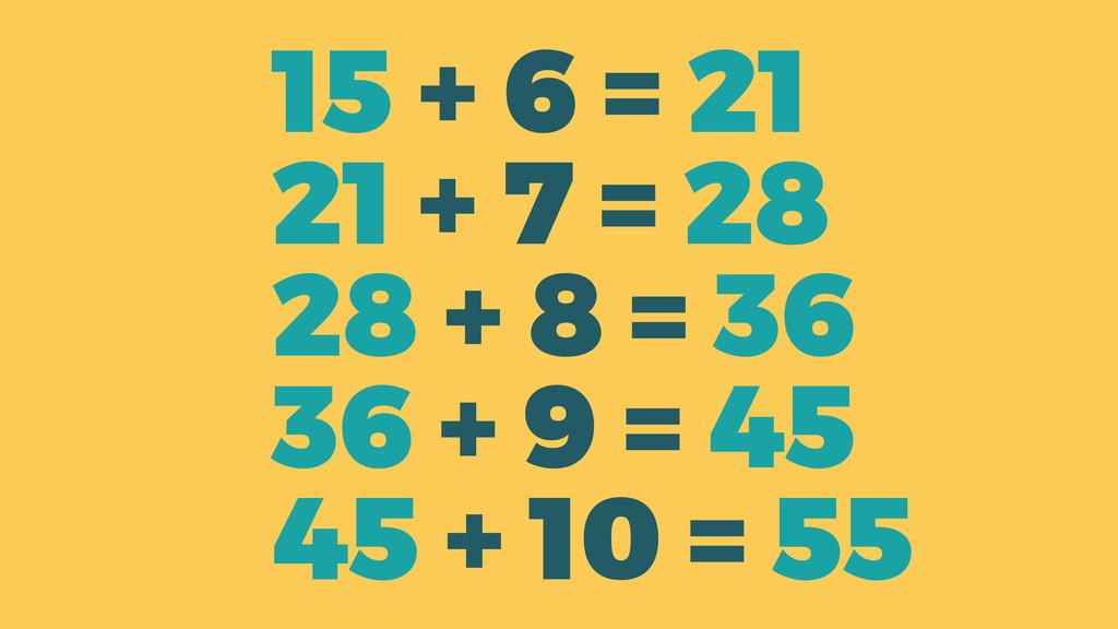 15 + 6 = 21 21 + 7 = 28 28 + 8 = 36 36 + 9 = 45...