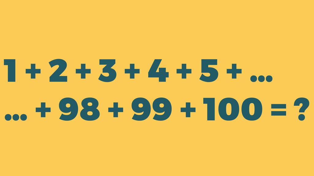 1 + 2 + 3 + 4 + 5 + … … + 98 + 99 + 100 = ?