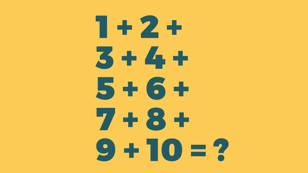 ? 1 + 2 + 3 + 4 + 5 + 6 + 7 + 8 + 9 + 10 =