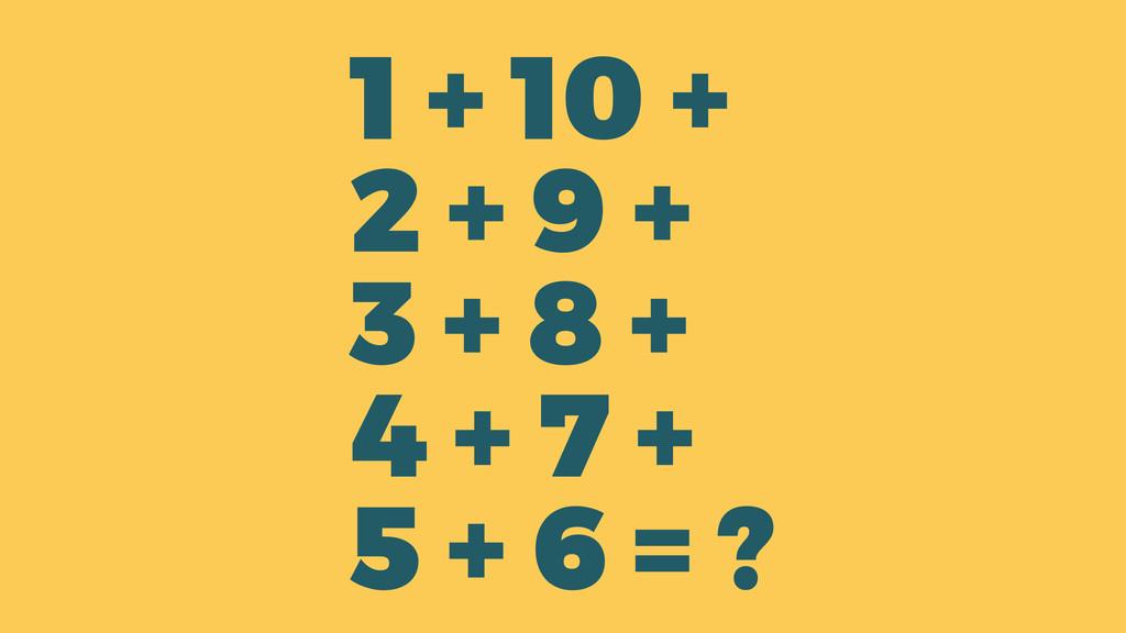 ? 1 + 10 + 2 + 9 + 3 + 8 + 4 + 7 + 5 + 6 =