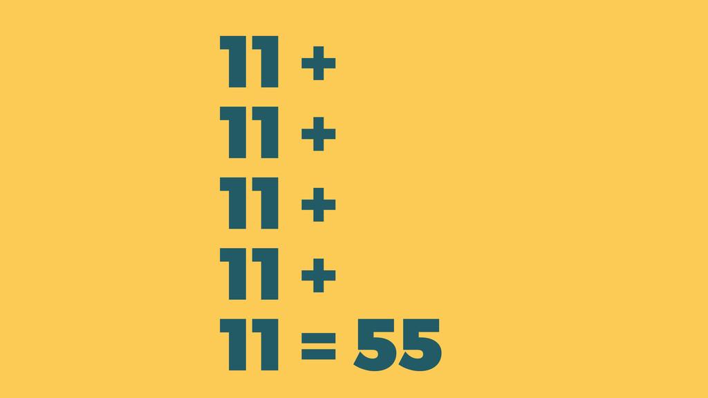 11 + 11 + 11 + 11 + 11 = 55