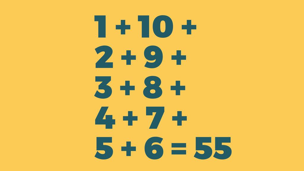1 + 10 + 2 + 9 + 3 + 8 + 4 + 7 + 5 + 6 = 55