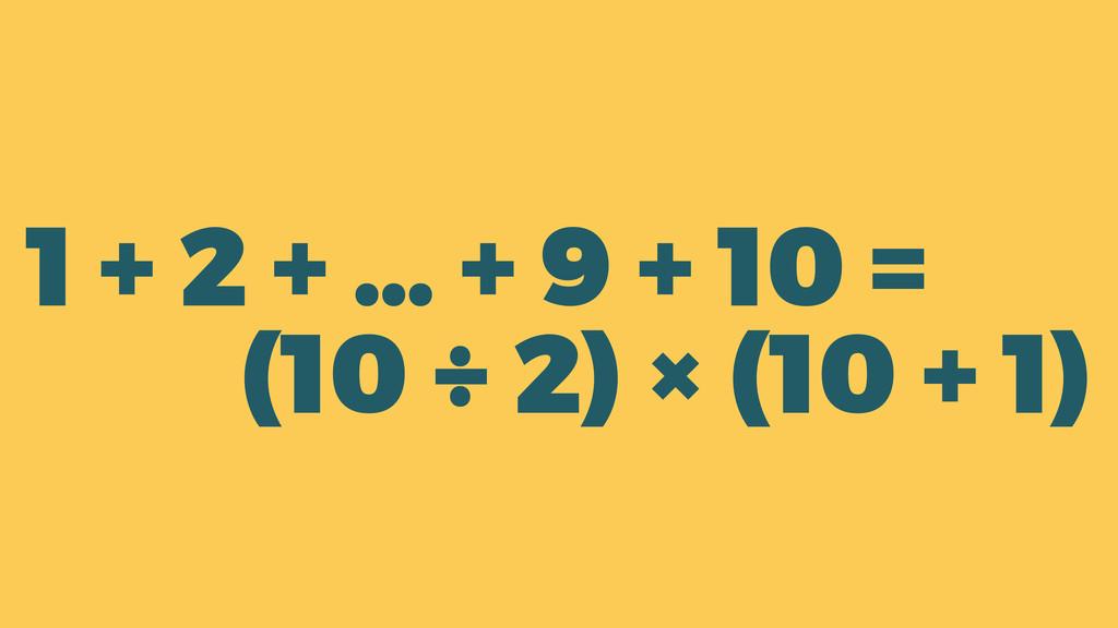 1 + 2 + … + 9 + 10 = (10 ÷ 2) × (10 + 1)