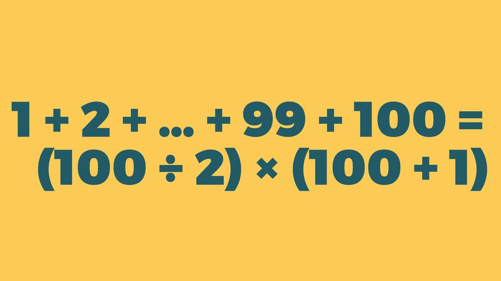 1 + 2 + … + 99 + 100 = (100 ÷ 2) × (100 + 1)