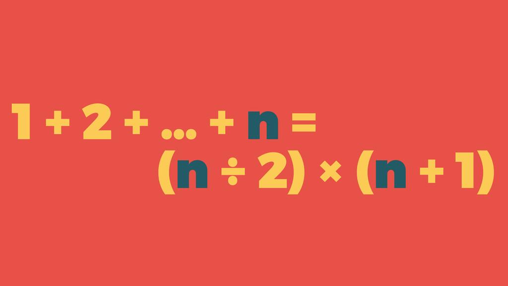 1 + 2 + … + n = (n ÷ 2) × (n + 1)