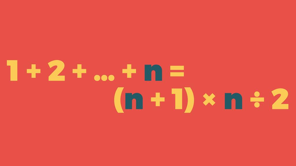 (n + 1) × n ÷ 2 1 + 2 + … + n =