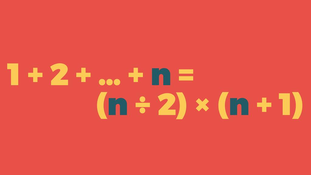 1 + 2 + … + n = (n + 1) × n ÷ 2 ( )