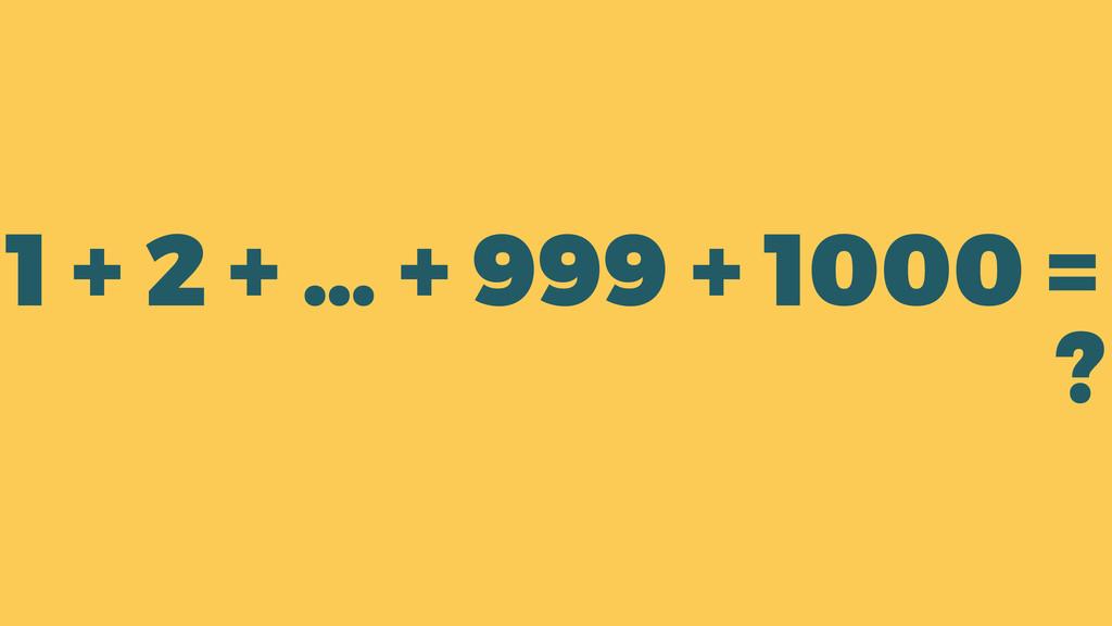 1 + 2 + … + 999 + 1000 = ?